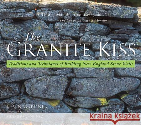 Granite Kiss: Traditions and Techniques of Building New England Stone Walls Kevin Gardner Guillermo Nunez Susan Allport 9780881505467