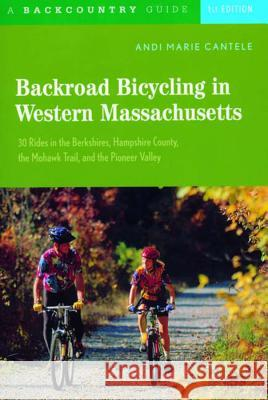 Backroad Bicycling in Western Massachusetts: 30 Rides in the Berkshires, Hampshire County, the Mohawk Trail, and the Pioneer Valley Andi Marie Fusco Andi Marie Cantele 9780881505597