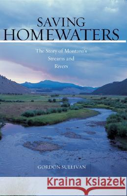 Saving Homewaters : The Story of Montana's Streams and Rivers Gordon Sullivan 9780881506792