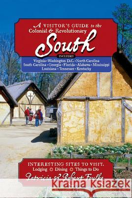 A Visitor's Guide to the Colonial & Revolutionary South: Includes Delaware, Virginia, North Carolina, South Carolina, Georgia, Florida, Louisiana, and Patricia Foulke Robert Foulke 9780881506907