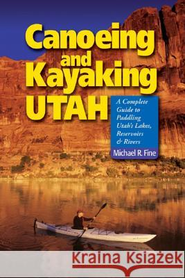 Canoeing & Kayaking Utah: A Complete Guide to Paddling Utah's Lakes, Reservoirs & Rivers Michael R. Fine 9780881507034