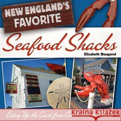 New England's Favorite Seafood Shacks: Eating Up the Coast from Connecticut to Maine Elizabeth Bougerol 9780881507089