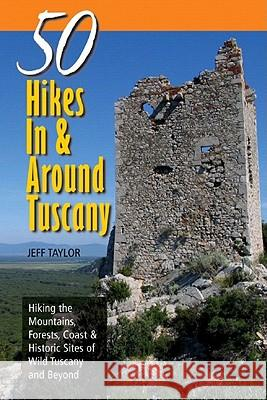 Explorer's Guide 50 Hikes in & Around Tuscany: Hiking the Mountains, Forests, Coast & Historic Sites of Wild Tuscany & Beyond Jeff Taylor 9780881507348