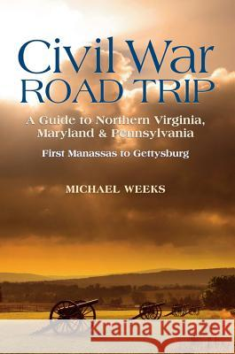 Civil War Road Trip, Volume I: A Guide to Northern Virginia, Maryland & Pennsylvania, 1861-1863: First Manassas to Gettysburg Michael Weeks 9780881509533
