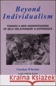 Beyond Individualism : Toward a New Understanding of Self, Relationship, and Experience Gordon Wheeler 9780881633344