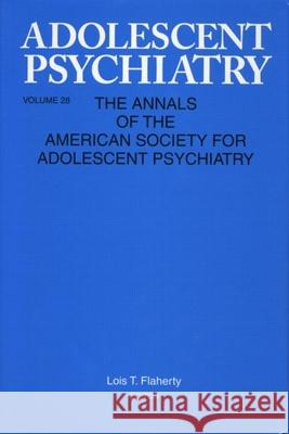 Adolescent Psychiatry, V. 28: Annals of the American Society for Adolescent Psychiatry Lois Flaherty Michael Flaherty Lois Flaherty 9780881633948