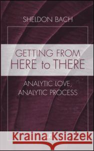 Getting from Here to There: Analytic Love, Analytic Process Sheldon Bach 9780881634396