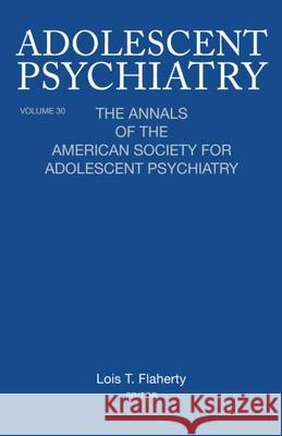 Adolescent Psychiatry, V. 30 : The Annals of the American Society for Adolescent Psychiatry Lois Flaherty 9780881634624
