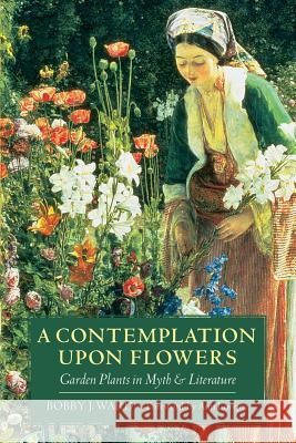 A Contemplation Upon Flowers: Garden Plants in Myth and Literature Bobby J. Ward Ann Lovejoy 9780881927276