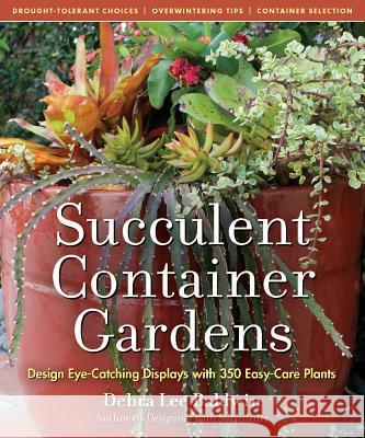 Succulent Container Gardens: Design Eye-Catching Displays with 350 Easy-Care Plants Debra Lee Baldwin 9780881929591