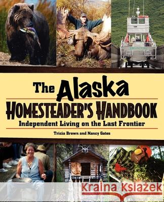 The Alaska Homesteader's Handbook: Independent Living on the Last Frontier Tricia Brown Nancy Gates 9780882408118