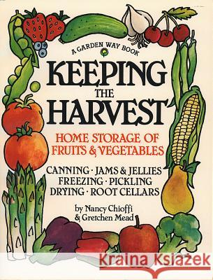Keeping the Harvest: Discover the Homegrown Goodness of Putting Up Your Own Fruits, Vegetables & Herbs Nancy Chioffi Jill Mason Kim Foster 9780882666501