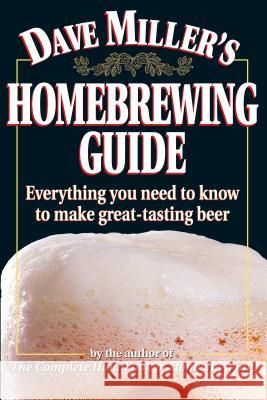 Dave Miller's Homebrewing Guide: Everything You Need to Know to Make Great-Tasting Beer Dave Miller David G. Miller 9780882669052