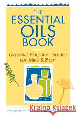 The Essential Oils Book: Creating Personal Blends for Mind & Body Colleen Dodt Colleen K Deborah Balmuth 9780882669137
