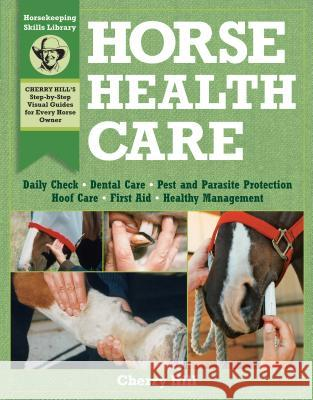 Horse Health Care: A Step-By-Step Photographic Guide to Mastering Over 100 Horsekeeping Skills Cherry Hill Richard Klimesh 9780882669557