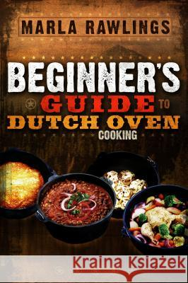 The Beginners Guide to Dutch Oven Cooking Marla Rawlings 9780882906881