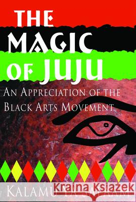 The Magic of Juju: An Appreciation of the Black Arts Movement Kalamu Ya Salaam Kalamu y 9780883781968