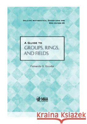 A Guide to Groups, Rings, and Fields Fernando Q Gouvea 9780883853559