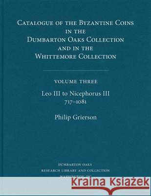 Catalogue of the Byzantine Coins in the Dumbarton Oaks Collection and in the Whittemore Collection, 3: Leo III to Nicephorus III, 717-1081 Philip Raymond Grierson Dumbarton Oaks 9780884020455