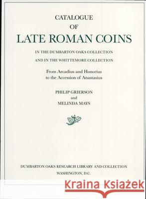 Catalogue of Late Roman Coins in the Dumbarton Oaks Collection and in the Whittemore Collection, from Arcadius and Honorius to the Accession of Anasta Philip Raymond Grierson Melinda Mays Dumbarton Oaks 9780884021933