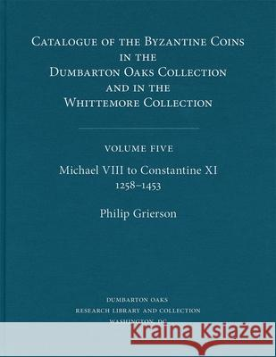 Catalogue of the Byzantine Coins in the Dumbarton Oaks Collection and in the Whittemore Collection, 5: Michael VIII to Constantine XI, 1258-1453 Dumbarton Oaks                           Philip Raymond Grierson Charles Charles Nieman 9780884022619