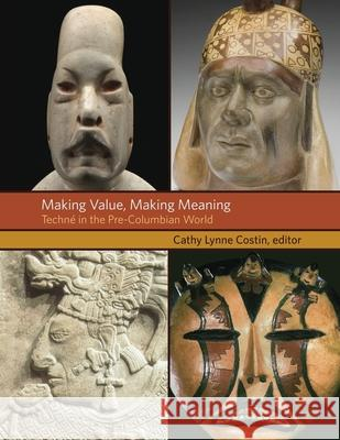Making Value, Making Meaning: Techn in the Pre-Columbian World Cathy Lynne Costin 9780884024156