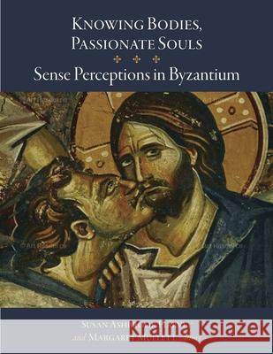 Knowing Bodies, Passionate Souls: Sense Perceptions in Byzantium Susan Ashbrook Harvey Margaret Mullett 9780884024217