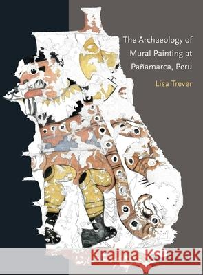 The Archaeology of Mural Painting at Paamarca, Peru Lisa Trever 9780884024248