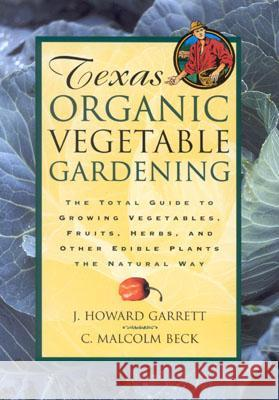 Texas Organic Vegetable Gardening: The Total Guide to Growing Vegetables, Fruits, Herbs, and Other Edible Plants the Natural Way J. Howard Garrett C. Malcolm Beck 9780884158554