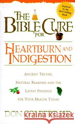 The Bible Cure for Heartburn: Ancient Truths, Natural Remedies and the Latest Findings for Your Health Today Don Colbert 9780884196518