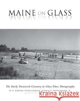 Maine on Glass: The Early Twentieth Century in Glass Plate Photography W. H. Bunting Kevin Johnson Earle G. Shettlewort 9780884483786