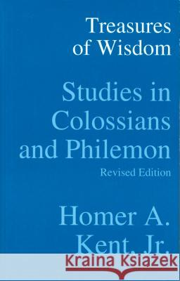 Treasures of Wisdom: Studies in Colossians and Philemon Homer A., Jr. Kent 9780884692492