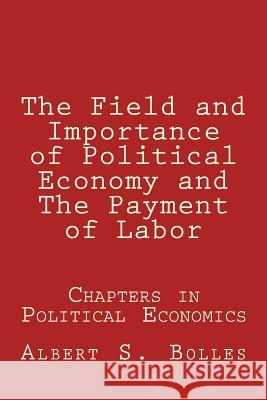 The Field and Importance of Political Economy and the Payment of Labor Albert S. Bolles 9780884930167