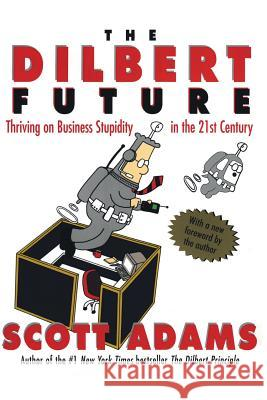The Dilbert Future: Thriving on Stupidity in the 21st Century Scott Adams 9780887309106