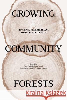 Growing Community Forests: Practice, Research, and Advocacy in Canada Ryan Bullock Gayle Broad Lynn Palmer 9780887557934