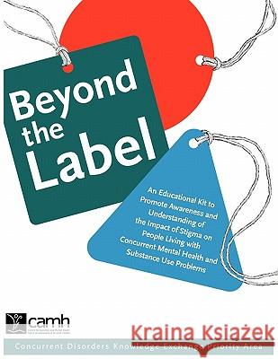 Beyond the Label: An Educational Kit to Promote Awareness and Understanding of the Impact of Stigma on People Living with Concurrent Men Camh 9780888685063