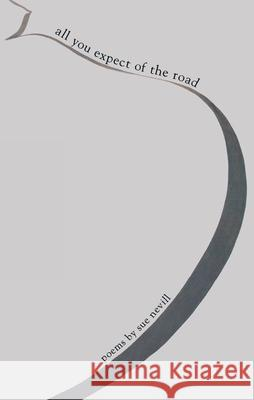 All You Expect of the Road: Poems by Sue Nevill Sue Nevill 9780888784070