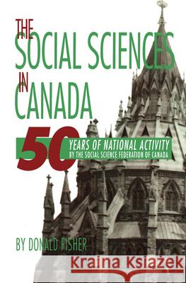 The Social Sciences in Canada: 50 Years of National Activity by the Social Science Federation of Canada Donald Fisher 9780889202139 Wilfrid Laurier University Press