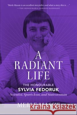 A Radiant Life: The Honourable Sylvia Fedoruk Scientist, Sports Icon, and Stateswoman Merle Massie 9780889777330