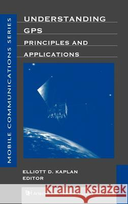Understanding GPS Principles and Applications Elliott Kaplan 9780890067932