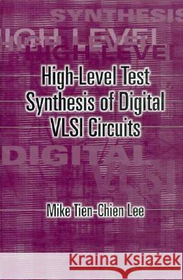 High Level Test Synthesis of Digital VLSI Circuits Mike Tien-Chien Lee 9780890069073