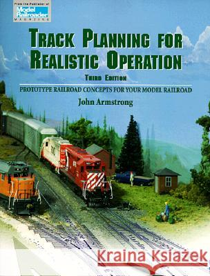 Track Planning for Realistic Operation: Prototype Railroad Concepts for Your Model Railroad John Armstrong 9780890242278