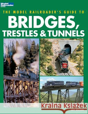 The Model Railroader's Guide to Bridges, Trestles & Tunnels Jeff Wilson 9780890245965
