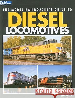 The Model Railroader's Guide to Diesel Locomotives Jeff Wilson 9780890247617