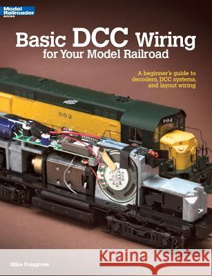 Basic DCC Wiring for Your Model Railroad: A Beginner's Guide to Decoders, DCC Systems, and Layout Wiring Mike Polsgrove 9780890247938 Kambach Books