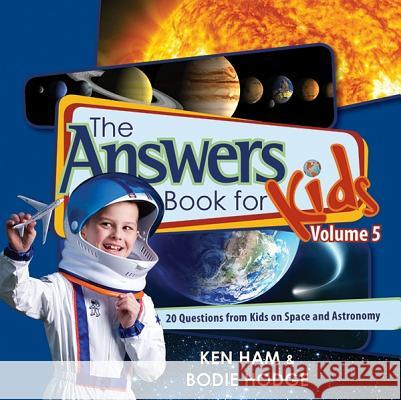 The Answers Book for Kids, Volume 5: 20 Questions from Kids on Space and Astronomy Ken Ham Bodie Hodge 9780890517826