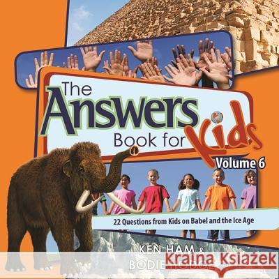 The Answers Book for Kids, Volume 6: 22 Questions from Kids on Babel and the Ice Age Ken Ham Bodie Hodge 9780890517833