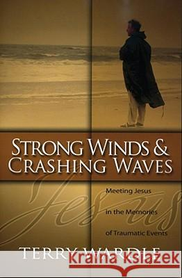 Strong Winds & Crashing Waves: Meeting Jesus in the Memories of Traumatic Events Terry Wardle 9780891125129