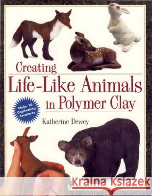 Creating Life-Like Animals in Polymer Clay Katherine Dewey 9780891349556