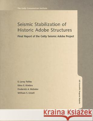 Seismic Stabilization of Historic Adobe Structures: Final Report of the Getty Seismic Adobe Project E. LeRoy Tolles Edna E. Kimbro Frederick A. Webster 9780892365876